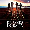 Your Legacy: The Greatest Gift Audiobook by James Dobson Narrated by Ryan Dobson