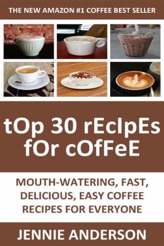 Top 30 Mouth-Watering, Delicious, Fast And Easy Coffee Recipes For Everyone by Jennie Anderson