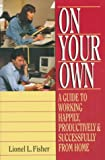 On Your Own: A Guide to Working Happily, Productively, & Successfully from Home