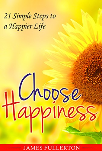 Happiness: Choose Happiness : 21 Simple Steps to a Happier Life PDF