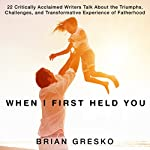 When I First Held You: 22 Critically Acclaimed Writers Talk about the Triumphs, Challenges, and Transformative Experience of Fatherhood\ | Brian Gresko