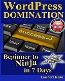 WordPress Domination - Beginner to NINJA in 7 Days: In Just Seven Days, You Can Go From Wordpress Zero To Wordpress Hero