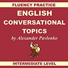 English, Conversational Topics, Book 3: Fluency Practice, Intermediate Level (       UNABRIDGED) by Alexander Pavlenko Narrated by Vivien Granham