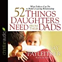 52 Things Daughters Need from Their Dads: What Fathers Can Do to Build a Lasting Relationship (       UNABRIDGED) by Jay Payleitner Narrated by Jay Payleitner