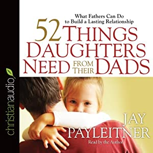 52 Things Daughters Need from Their Dads: What Fathers Can Do to Build a Lasting Relationship | [Jay Payleitner]