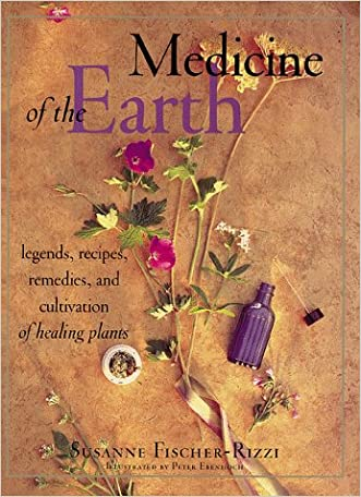 Medicine of the Earth: Legends, Recipes, Remedies, and Cultivation of Healing Plants written by Susanne Fischer-Rizzi