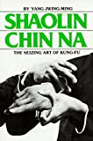 Shaolin Chin Na: The Seizing Art of Kung-Fu (0865680124) by Jwing-Ming, Yang