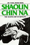 Shaolin Chin Na: The Seizing Art of Kung-Fu (0865680124) by Jwing-Ming, Yang