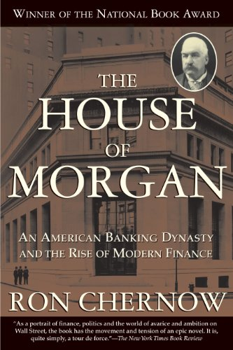 Download The House of Morgan: An American Banking Dynasty and the Rise of Modern Finance