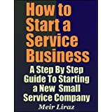 How to Start a Service Business - A Step By Step Guide To Starting a New Small Service Company ~ Meir Liraz