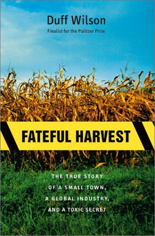 Fateful Harvest: The True Story of a Small Town, a Global Industry, and a Toxic Secret, Duff Wilson