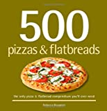 500 Pizzas & Flatbreads: The Only Pizza & Flatbread Compendium Youll Ever Need (500 Series Cookbooks)