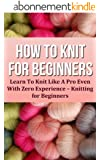 How To Knit For Beginners: Learn To Knit Like A Pro Even With Zero Experience (Knitting for Beginners) (English Edition)