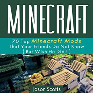 Minecraft: 70 Top Minecraft Mods that Your Friends Do Not Know but Wish They Did | [Jason Scotts]