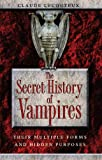 : The Secret History of Vampires: Their Multiple Forms and Hidden Purposes
