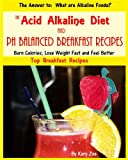 The Acid Alkaline Diet and PH Balanced Breakfast Recipes (PH Balanced Acid Alkaline Recipes)