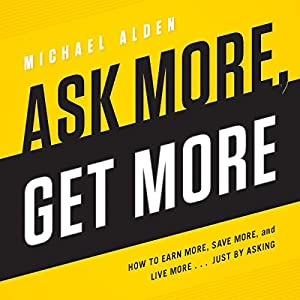 Ask More, Get More: How to Earn More, Save More, and Live More.... Just by Asking | [Michael Alden]