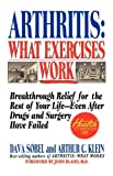 Arthritis, What Exercises Work: Breakthrough Relief For The Rest Of Your Life, Even After Drugs & Surgery Have Failed (0312130252) by Dava Sobel