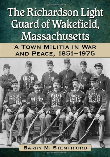 The Richardson Light Guard Of Wakefield, Massachusetts: A Town Militia In War And Peace, 1851-1975 front-898573