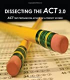 Dissecting The ACT 2.0: ACT TEST PREPARATION ADVICE OF A PERFECT SCORER or ACT TEST PREP WITH REAL ACT QUESTIONS
