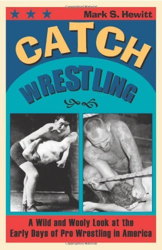 Mark S. Hewitt - Catch Wrestling: A Wild and Wooly Look at the Early Days of Pro Wrestling in America