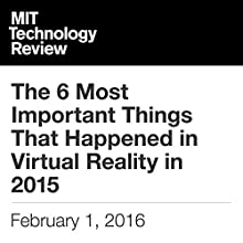 The 6 Most Important Things That Happened in Virtual Reality in 2015 Other by Rachel Metz Narrated by Todd Mundt