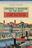Opening a Window to the West: The Foreign Concession at Kobe, Japan, 1868-1899 (Japan and Global Society) Peter Morley Ennals