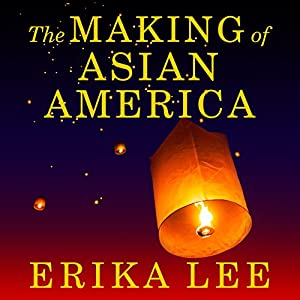 The Making of Asian America - A History - Erika Lee
