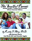 The Soulful Parent: Raising Healthy, Happy and Successful African American Children