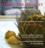 img - for Shoot for Healthy: Clean-Ingredient Nutrition, Paleo-Ketogenic book / textbook / text book