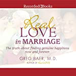 Real Love in Marriage: The Truth About Finding Genuine Happiness Now and Forever | Greg Baer
