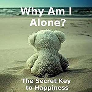Why Am I Alone? or The Secret Key to Happiness Audiobook