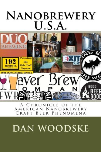 Nanobrewery U.S.A.: A Chronicle of America's Nanobrewery Beer Phenomena by Dan Woodske