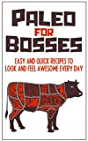 Paleo For Bosses: Easy, Quick And Healthy Paleo Recipes To Make You Look And Feel Awesome Every Day
