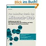 Per Anhalter durch das Mitmach-Web: Publizieren im Web 2.0: Von Social Networks über Weblogs und Wikis zum eigenen...