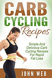 Carb Cycling: Carb Cycling Recipes - Simple And Delicious Carb Cycling Recipes For Rapid Fat Loss by John Web ebook deal