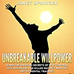 Unbreakable Willpower: Learn the Amazing Secrets of Self-Control, Self-Discipline, the Killer Instinct, and the Art of Mental Training | Janet Springer