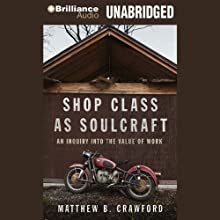 Shop Class as Soulcraft: An Inquiry into the Value of Work (       UNABRIDGED) by Matthew B. Crawford Narrated by Max Bloomquist