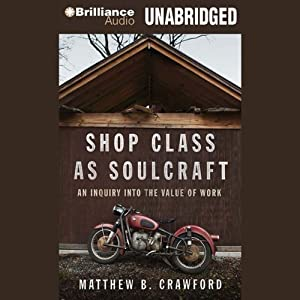 Shop Class as Soulcraft: An Inquiry into the Value of Work | [Matthew B. Crawford]