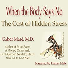 When the Body Says No: The Cost of Hidden Stress (       UNABRIDGED) by Gabor Maté Narrated by Daniel Maté
