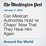 Can Mexican Authorities Hold 'el Chapo' Now That They Have Him Again | Joshua Partlow
