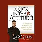 A Kick in the Attitude: Lessons to Re-Energize Your Attitude | Sam Glenn