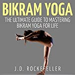 Bikram Yoga: The Ultimate Guide to Mastering Bikram Yoga for Life | J. D. Rockefeller