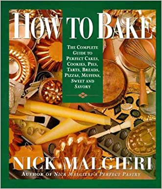 How to Bake: Complete Guide to Perfect Cakes, Cookies, Pies, Tarts, Breads, Pizzas, Muffins, written by Nick Malgieri