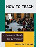 How to Teach: A Practical Guide for Librarians (The Practical Guides for Librarians series)