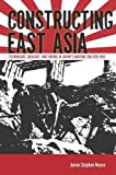 "Aaron S. Moore, ""Constructing East Asia: Technology, Ideology, and Empire in Japan's Wartime Era, 1931-1945"" (Stanford UP, 2013)"