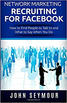 Network Marketing Recruiting For Facebook: How To Find People To Talk To And What To Say When You Do