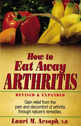 How to Eat Away Arthritis: Gain Relief from the Pain and Discomfort of Arthritis Through Nature's Remedies