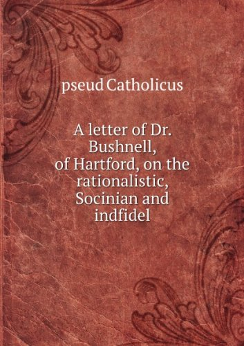 A Letter To Dr. Bushnell Of Hartford: On The Rationalistic, Socinian And Indfidel [Sic] Tendency Of Certain Passages In His Address Before The Alumni Of Yale College