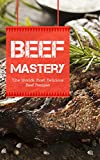 Beef Mastery: The Worlds Most Delicious Beef Recipes